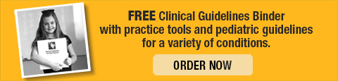 FREE Clinical Guidelines Binder with practice tools and pediatric guidelines for a variety of conditions. ORDER NOW